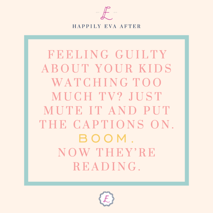 FEELING GUILTY ABOUT YOUR KIDS WATCHING TOO MUCH TV? JUST MUTE IT AND PUT THE CAPTIONS ON. BOOM. NOW THEY'RE READING.
